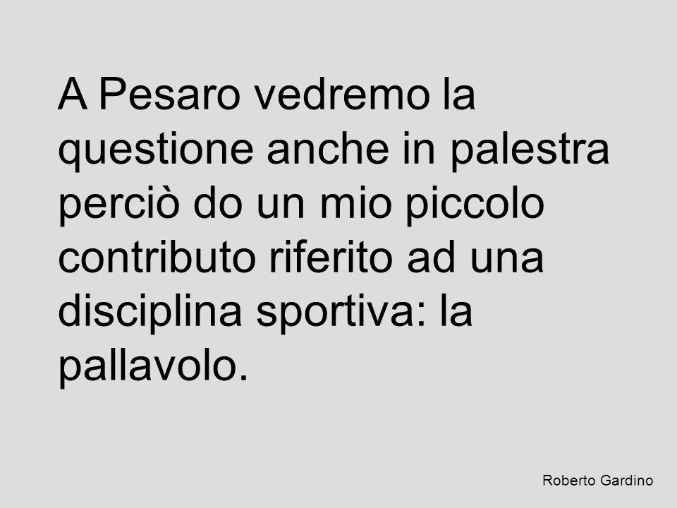 A Pesaro vedremo la questione anche in palestra perciò do un mio piccolo contributo riferito ad una disciplina sportiva: la pallavolo. Roberto Gardino
