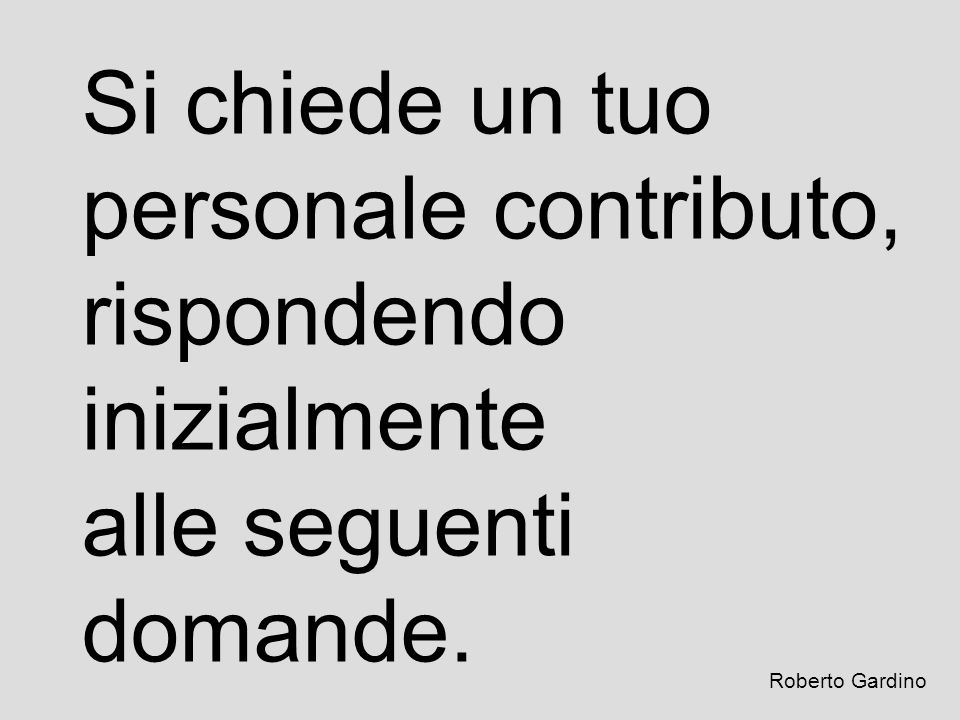 Si chiede un tuo personale contributo, rispondendo inizialmente alle seguenti domande. Roberto Gardino