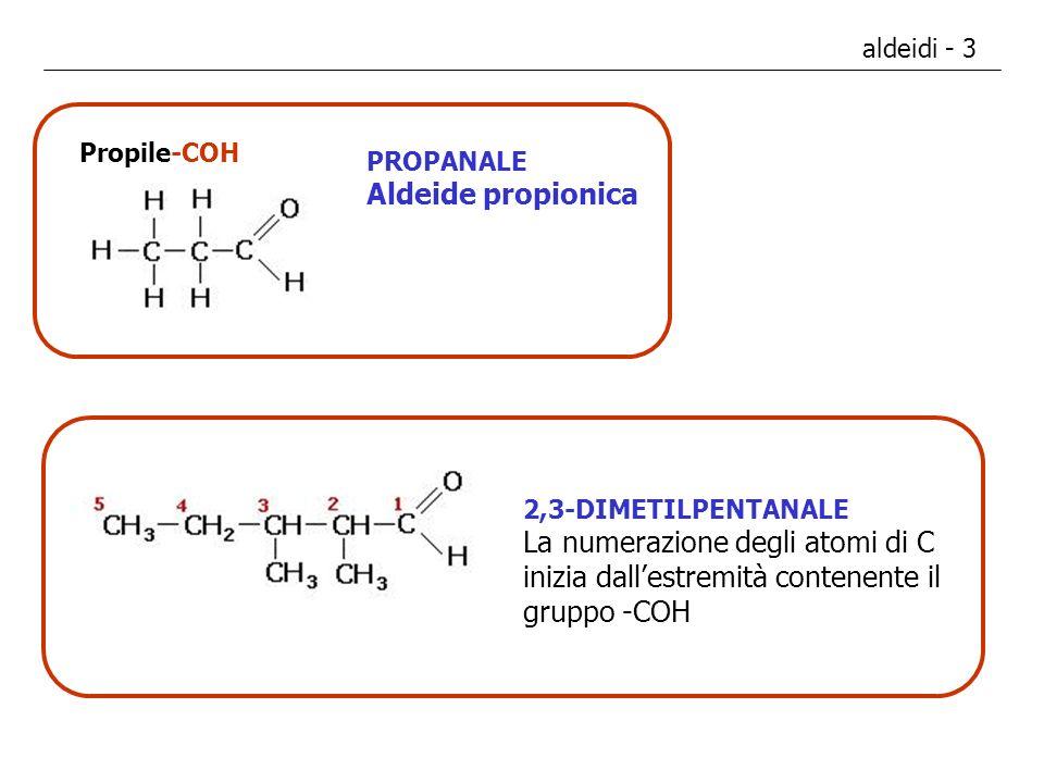 aldeidi - 3 Propile-COH PROPANALE Aldeide propionica 2,3-DIMETILPENTANALE La numerazione degli atomi di C inizia dallestremità contenente il gruppo -C