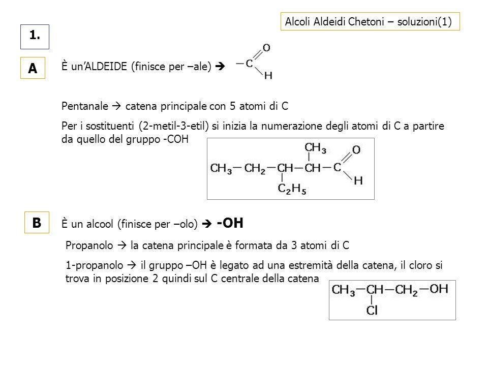 Alcoli Aldeidi Chetoni – soluzioni(1) 1. A È unALDEIDE (finisce per –ale) Pentanale catena principale con 5 atomi di C Per i sostituenti (2-metil-3-et