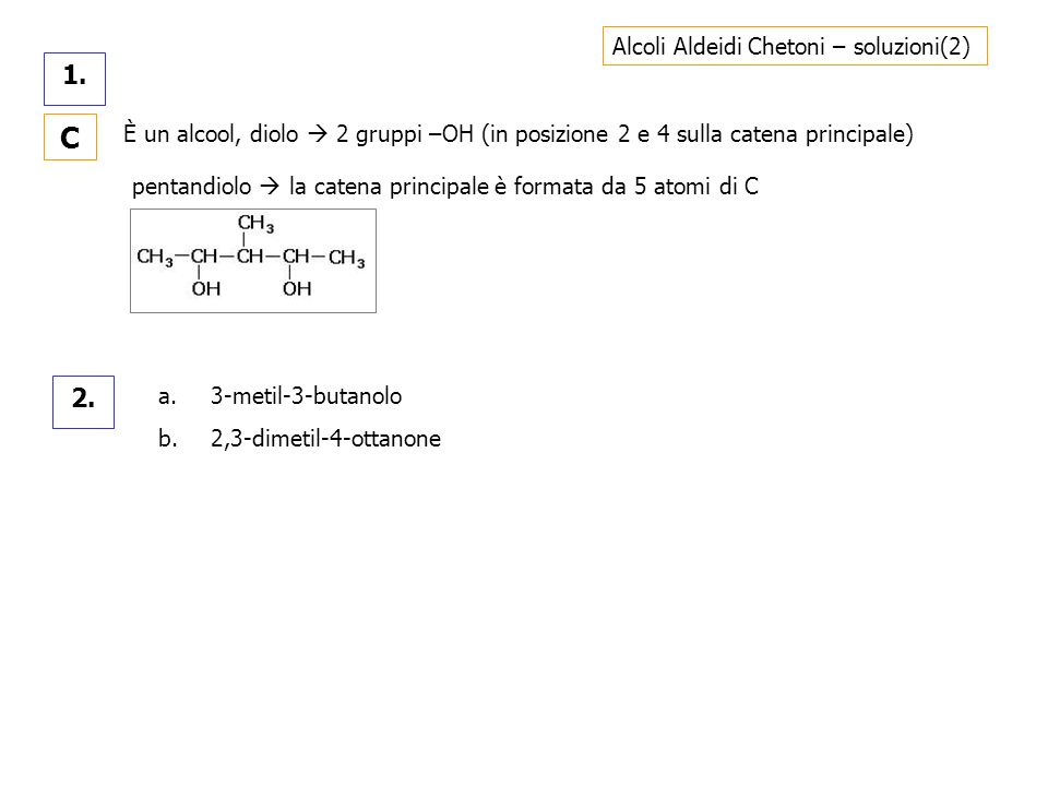 Alcoli Aldeidi Chetoni – soluzioni(2) 1. C È un alcool, diolo 2 gruppi –OH (in posizione 2 e 4 sulla catena principale) pentandiolo la catena principa
