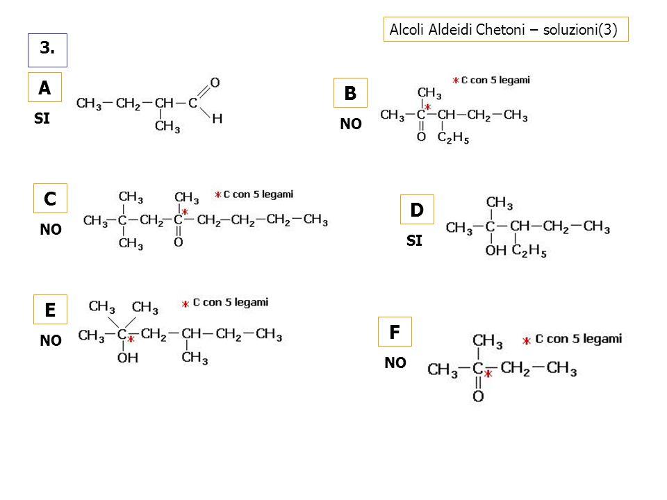 Alcoli Aldeidi Chetoni – soluzioni(3) 3. A SI C NO B D SI E NO F