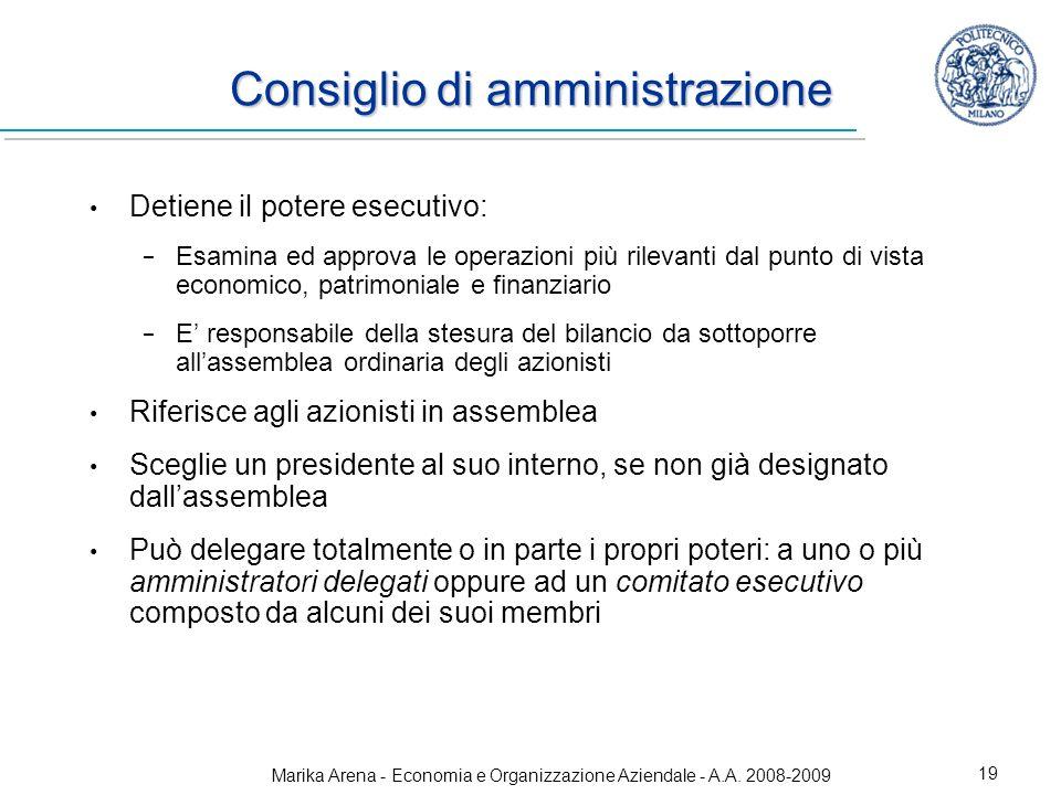 Marika Arena - Economia e Organizzazione Aziendale - A.A. 2008-2009 19 Consiglio di amministrazione Detiene il potere esecutivo: Esamina ed approva le