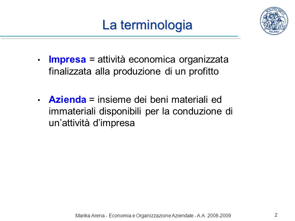 Marika Arena - Economia e Organizzazione Aziendale - A.A. 2008-2009 2 La terminologia Impresa = attività economica organizzata finalizzata alla produz