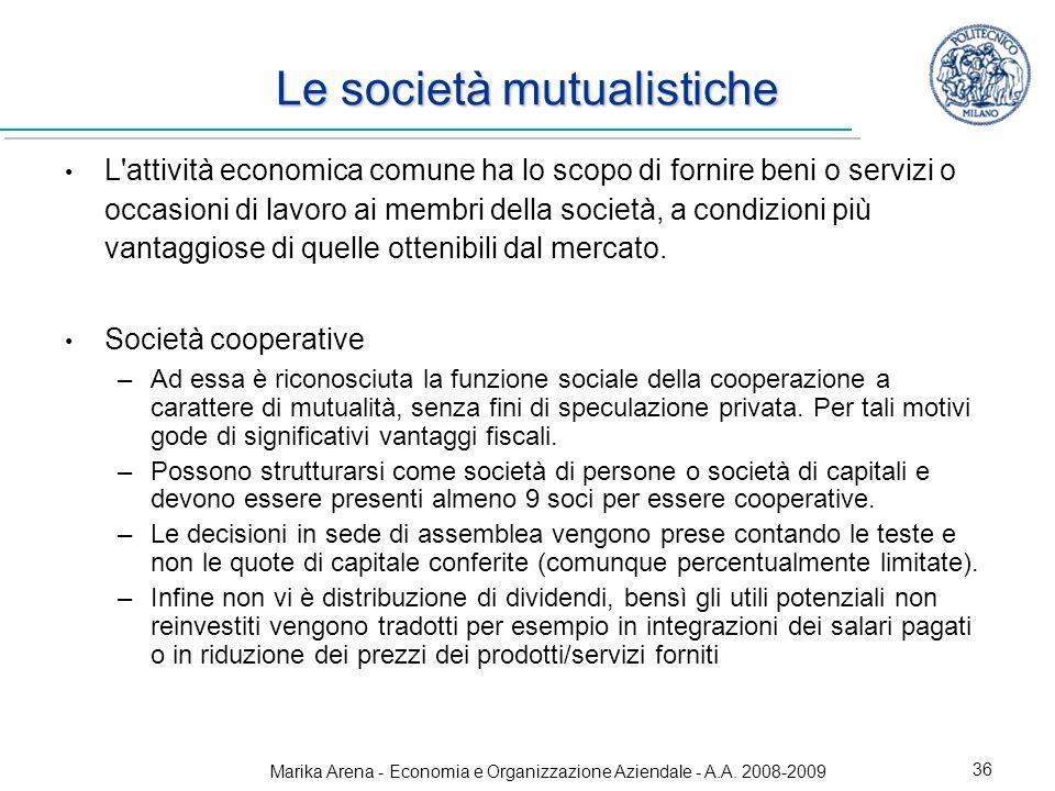 Marika Arena - Economia e Organizzazione Aziendale - A.A. 2008-2009 36 Le società mutualistiche L'attività economica comune ha lo scopo di fornire ben