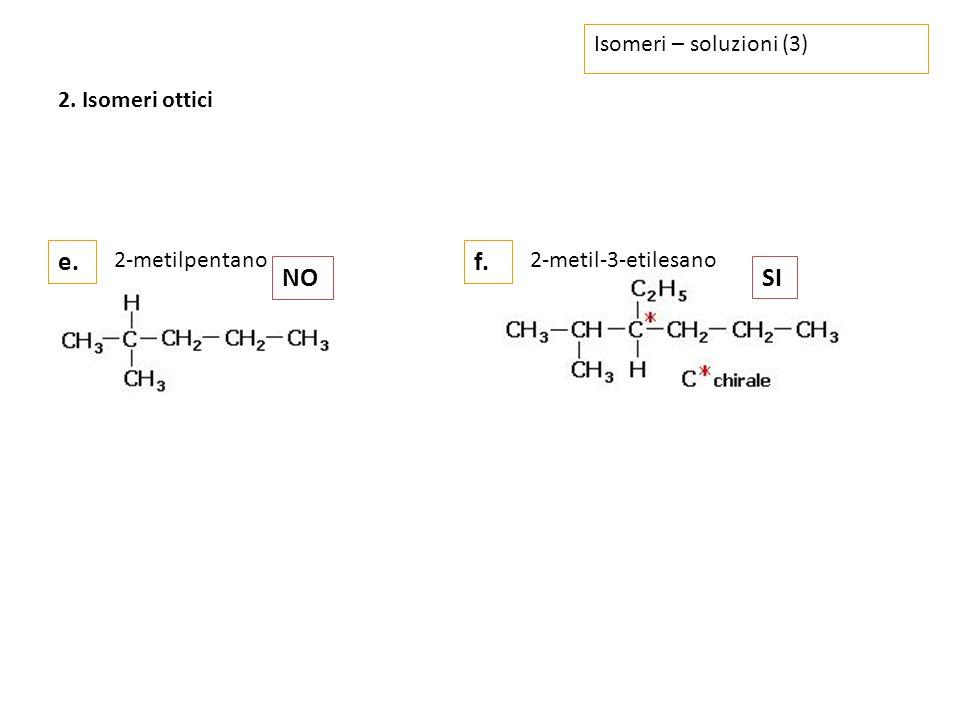 Isomeri – soluzioni (3) e.f. 2. Isomeri ottici 2-metilpentano NO 2-metil-3-etilesano SI