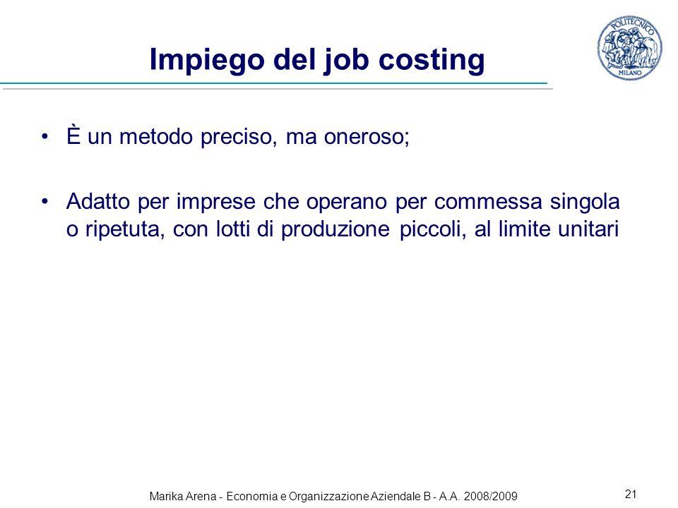Marika Arena - Economia e Organizzazione Aziendale B - A.A. 2008/2009 21 Impiego del job costing È un metodo preciso, ma oneroso; Adatto per imprese c