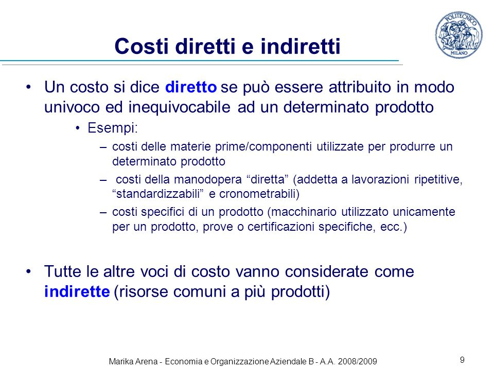 Marika Arena - Economia e Organizzazione Aziendale B - A.A. 2008/2009 9 Costi diretti e indiretti Un costo si dice diretto se può essere attribuito in