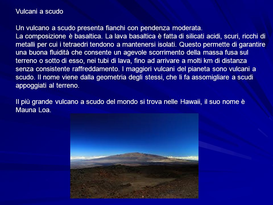 Vulcani a scudo Un vulcano a scudo presenta fianchi con pendenza moderata. La composizione è basaltica. La lava basaltica è fatta di silicati acidi, s