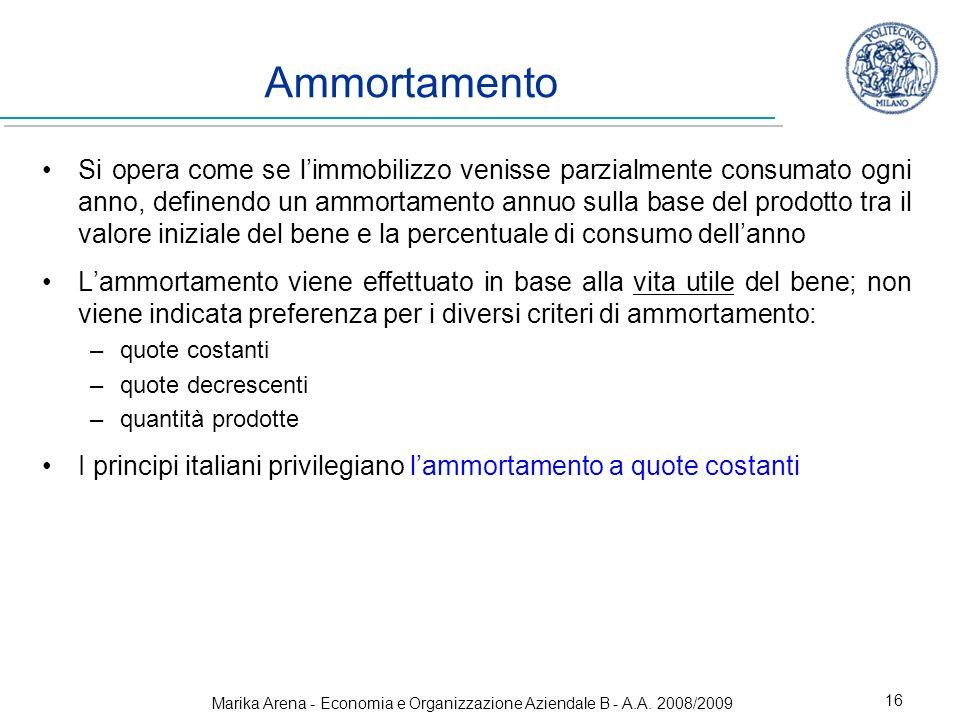 Marika Arena - Economia e Organizzazione Aziendale B - A.A. 2008/2009 16 Ammortamento Si opera come se limmobilizzo venisse parzialmente consumato ogn