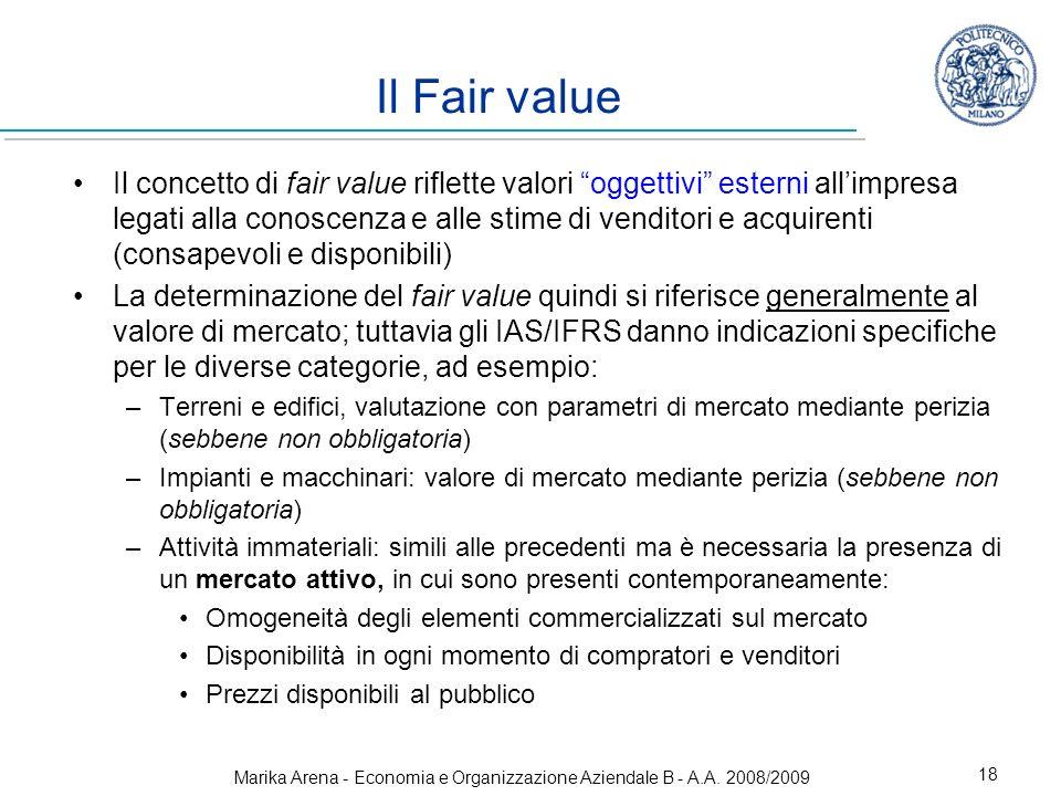 Marika Arena - Economia e Organizzazione Aziendale B - A.A. 2008/2009 18 Il Fair value Il concetto di fair value riflette valori oggettivi esterni all