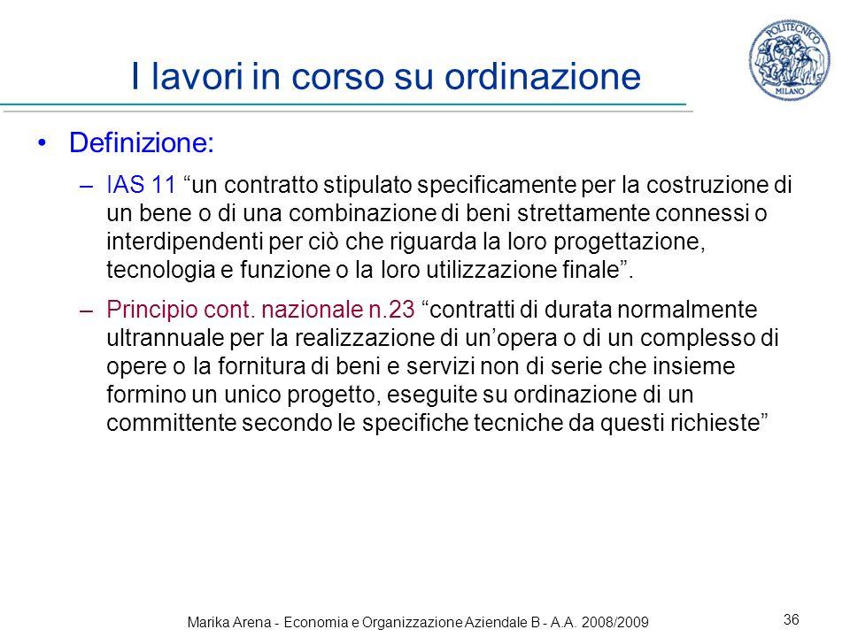 Marika Arena - Economia e Organizzazione Aziendale B - A.A. 2008/2009 36 I lavori in corso su ordinazione Definizione: –IAS 11 un contratto stipulato