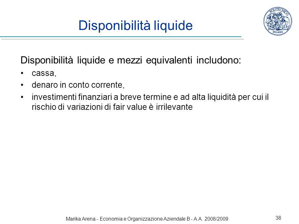 Marika Arena - Economia e Organizzazione Aziendale B - A.A. 2008/2009 38 Disponibilità liquide Disponibilità liquide e mezzi equivalenti includono: ca