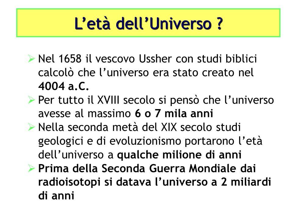 Letà dellUniverso ? Nel 1658 il vescovo Ussher con studi biblici calcolò che luniverso era stato creato nel 4004 a.C. Per tutto il XVIII secolo si pen