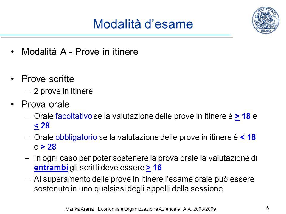 Marika Arena - Economia e Organizzazione Aziendale - A.A. 2008/2009 6 Modalità desame Modalità A - Prove in itinere Prove scritte –2 prove in itinere