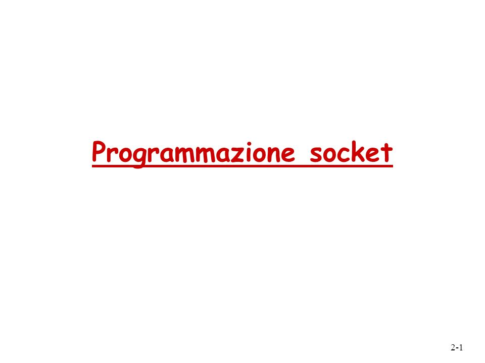 2-2 Programmazione socket Socket API r introdotte in UNIX BSD4.1, 1981 r create, utilizzate e rilasciate esplicitamente dalle applicazioni r paradigma client/server r due tipi di servizi di trasporto via API socket: m unreliable datagram m reliable, byte stream- oriented uninterfaccia situata nellhost, creata dallapplicazione e controllata dal SO attraverso la quale un processo applicativo può sia inviare che ricevere messaggi a/da un altro processo applicativo situato in un altro host socket Obiettivo: imparare a costruire applicazioni client/server che comunicano tramite socket