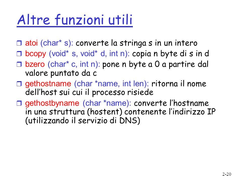 2-20 Altre funzioni utili atoi (char* s): converte la stringa s in un intero bcopy (void* s, void* d, int n): copia n byte di s in d bzero (char* c, i