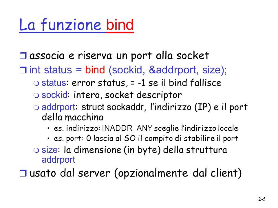 2-16 La struct sockaddr r Generica: struct sockaddr { u_short sa_family; char sa_data[14]; }; sa_family specifica quale famiglia di indirizzi deve essere usata determina come i 14 byte rimanenti saranno utilizzati r Specifica Internet: struct sockaddr_in { short sin_family; u_short sin_port; struct in_addr sin_addr; char sin_zero[8]; }; m sin_family = AF_INET sin_port : port # (0-65535) sin_addr : IP address sin_zero : non utilizzato //Structure per ragioni storiche struct in_addr { u_long s_addr; //32-bit long };
