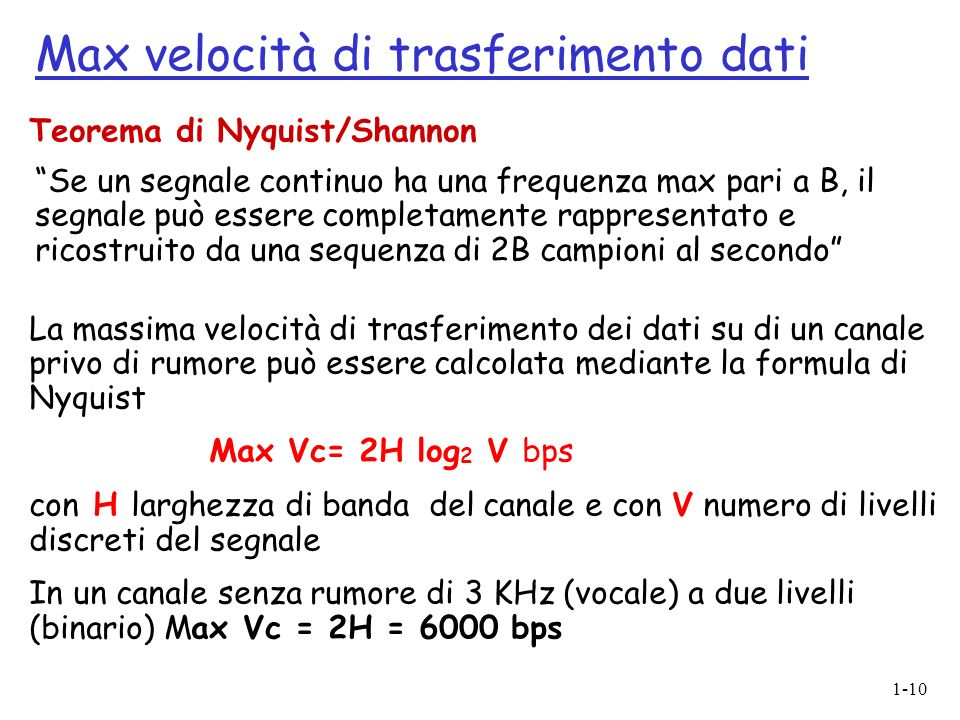 1-10 La massima velocità di trasferimento dei dati su di un canale privo di rumore può essere calcolata mediante la formula di Nyquist Max Vc= 2H log