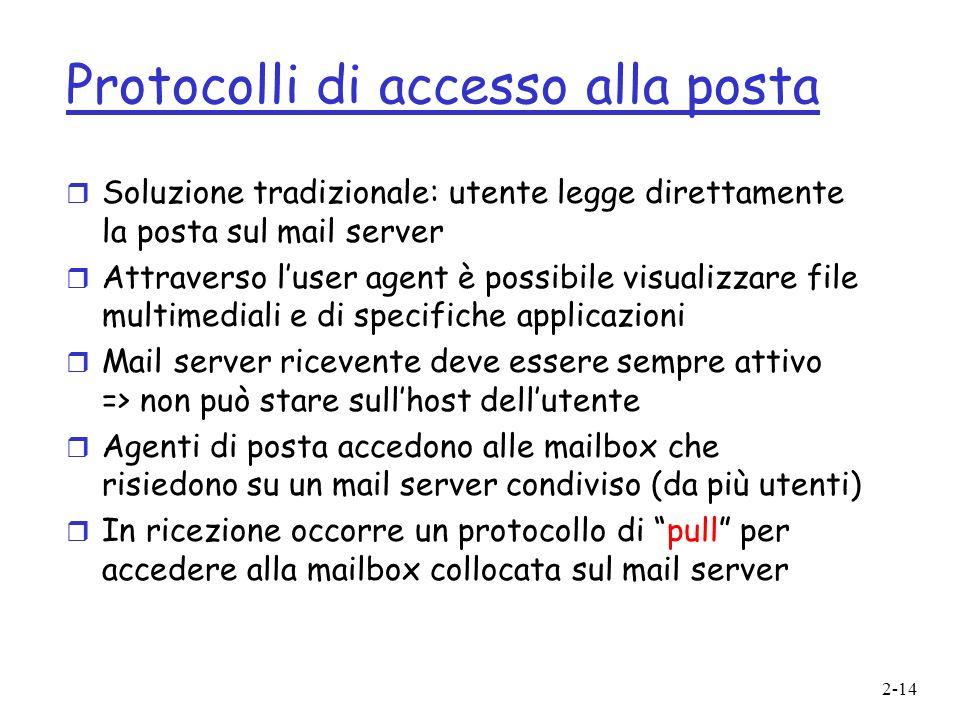 2-14 Protocolli di accesso alla posta r Soluzione tradizionale: utente legge direttamente la posta sul mail server r Attraverso luser agent è possibil