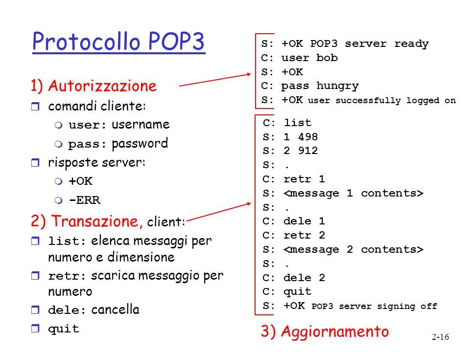 2-16 Protocollo POP3 1) Autorizzazione r comandi cliente: user: username pass: password r risposte server: m +OK -ERR 2) Transazione, client: list: el