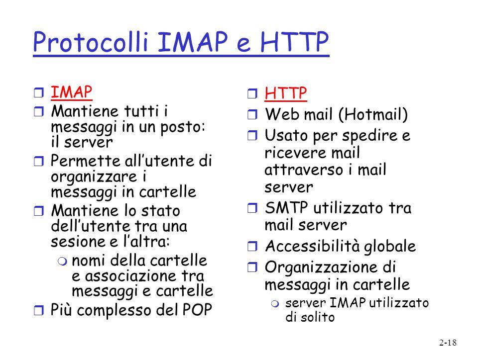 2-18 Protocolli IMAP e HTTP r IMAP r Mantiene tutti i messaggi in un posto: il server r Permette allutente di organizzare i messaggi in cartelle r Man