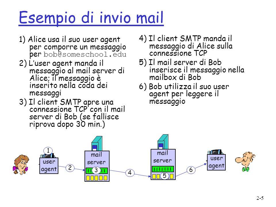 2-16 Protocollo POP3 1) Autorizzazione r comandi cliente: user: username pass: password r risposte server: m +OK -ERR 2) Transazione, client: list: elenca messaggi per numero e dimensione retr: scarica messaggio per numero dele: cancella r quit C: list S: 1 498 S: 2 912 S:.