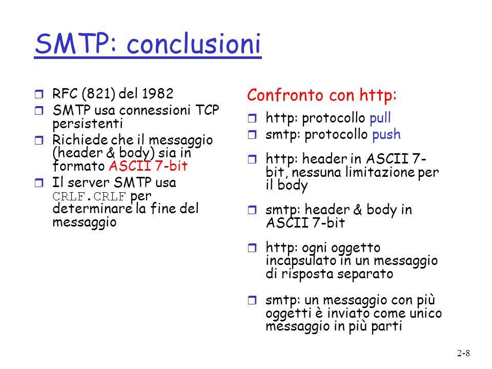 2-8 SMTP: conclusioni r RFC (821) del 1982 r SMTP usa connessioni TCP persistenti r Richiede che il messaggio (header & body) sia in formato ASCII 7-b