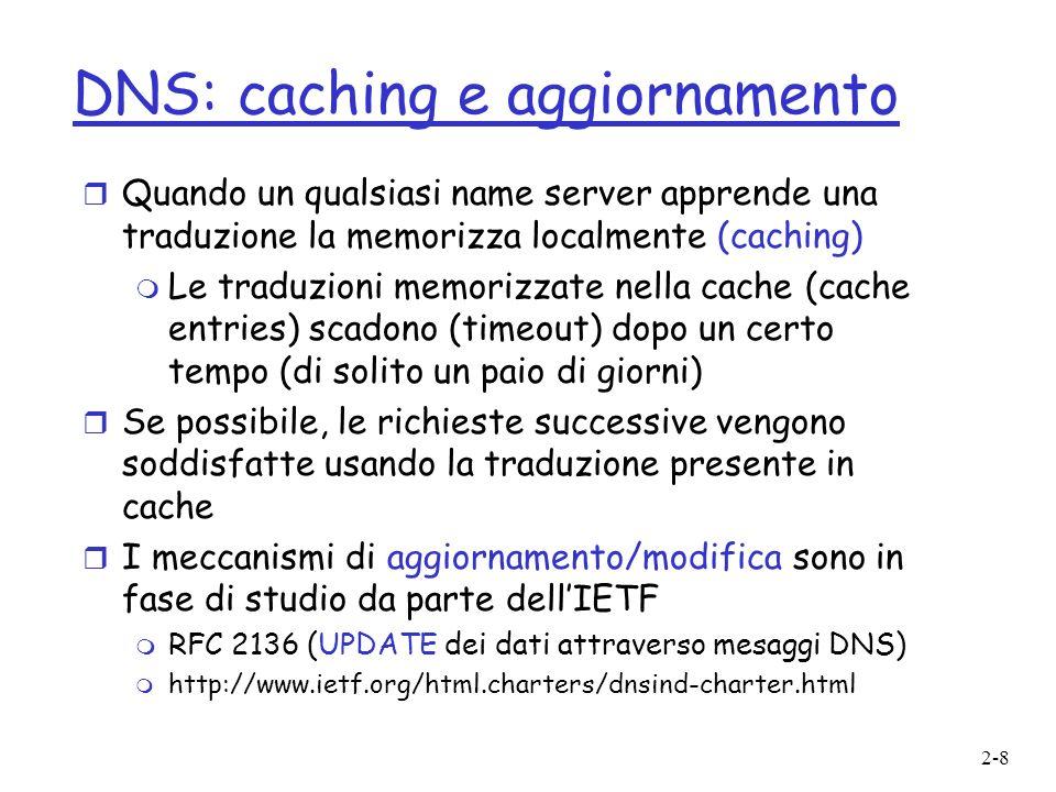 2-8 DNS: caching e aggiornamento r Quando un qualsiasi name server apprende una traduzione la memorizza localmente (caching) m Le traduzioni memorizza