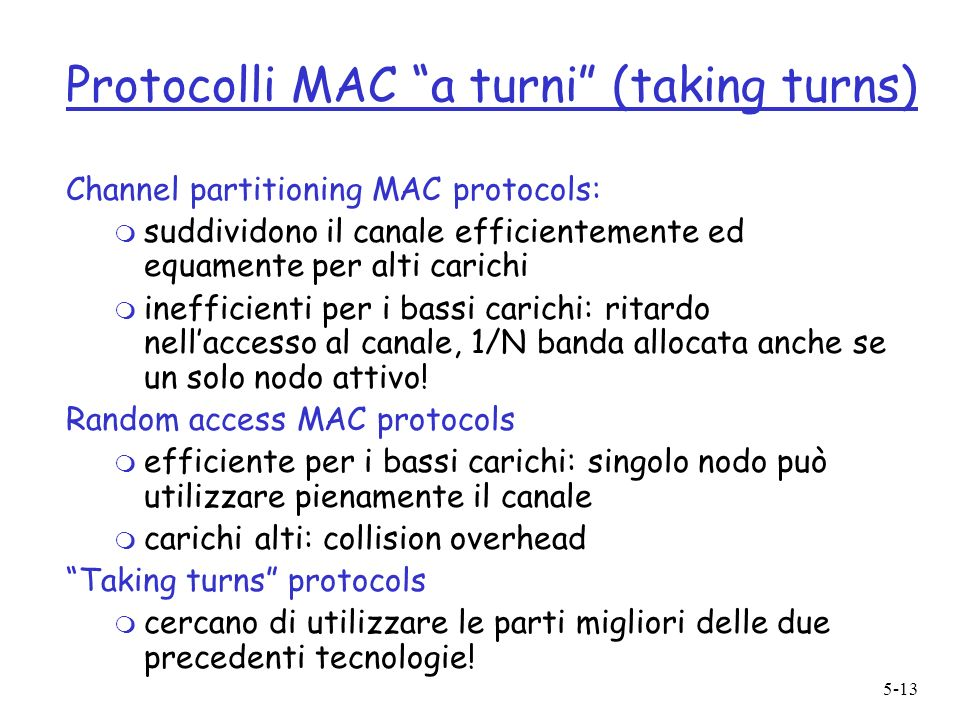 5-13 Protocolli MAC a turni (taking turns) Channel partitioning MAC protocols: m suddividono il canale efficientemente ed equamente per alti carichi m