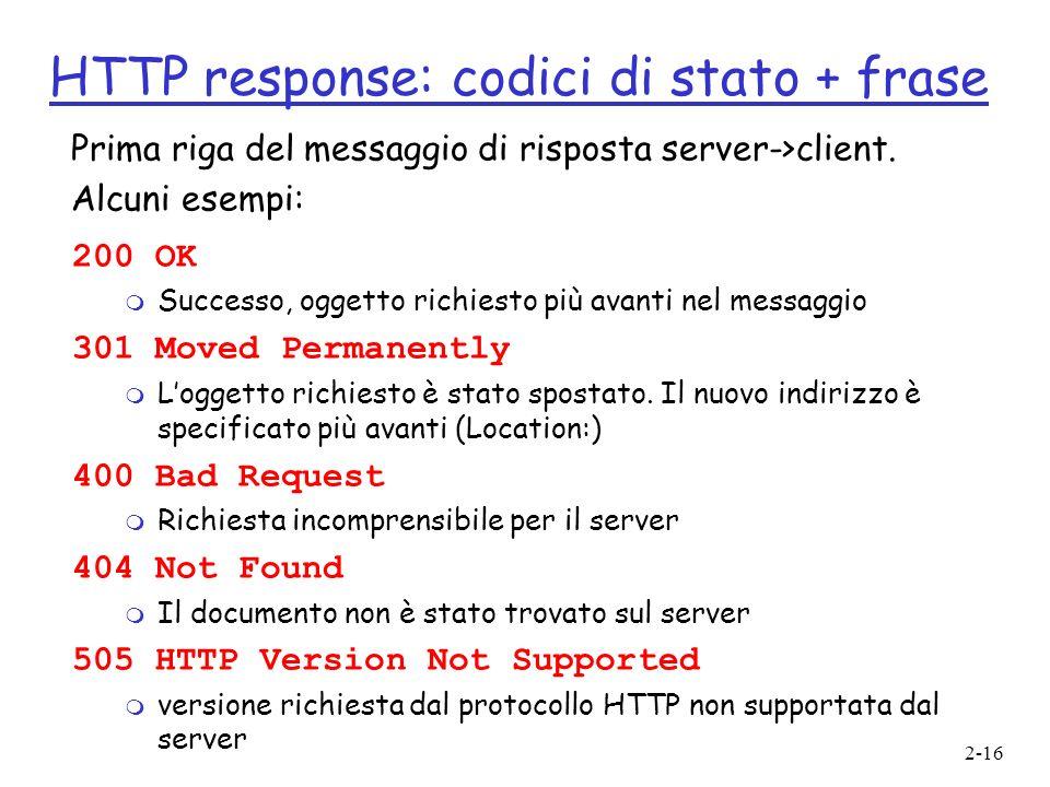 2-16 HTTP response: codici di stato + frase 200 OK m Successo, oggetto richiesto più avanti nel messaggio 301 Moved Permanently m Loggetto richiesto è
