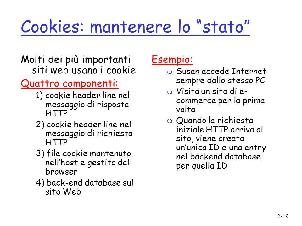 2-19 Cookies: mantenere lo stato Molti dei più importanti siti web usano i cookie Quattro componenti: 1) cookie header line nel messaggio di risposta
