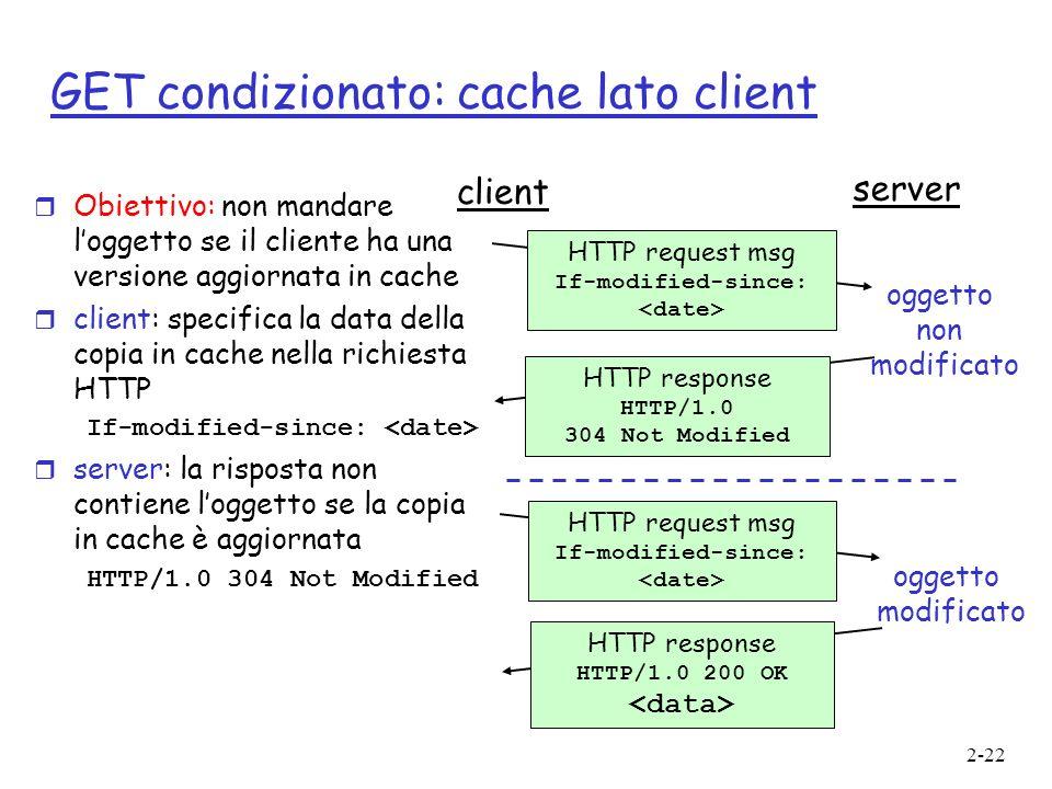 2-22 GET condizionato: cache lato client r Obiettivo: non mandare loggetto se il cliente ha una versione aggiornata in cache r client: specifica la da