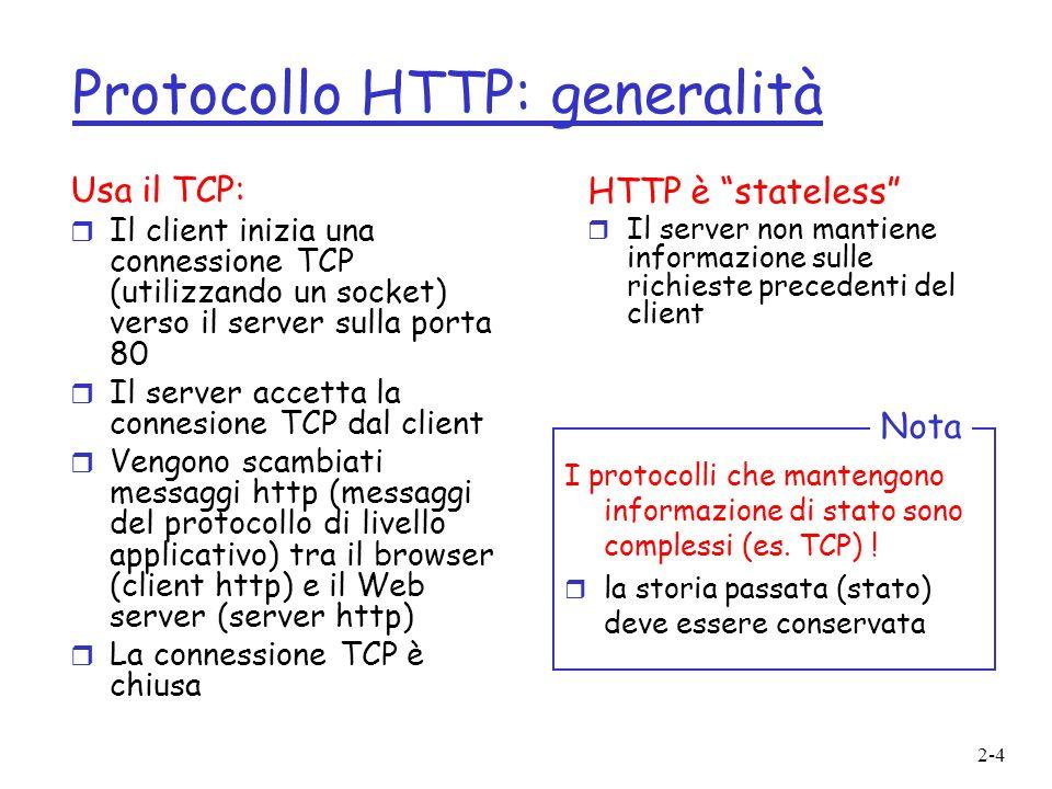 2-4 Protocollo HTTP: generalità Usa il TCP: r Il client inizia una connessione TCP (utilizzando un socket) verso il server sulla porta 80 r Il server