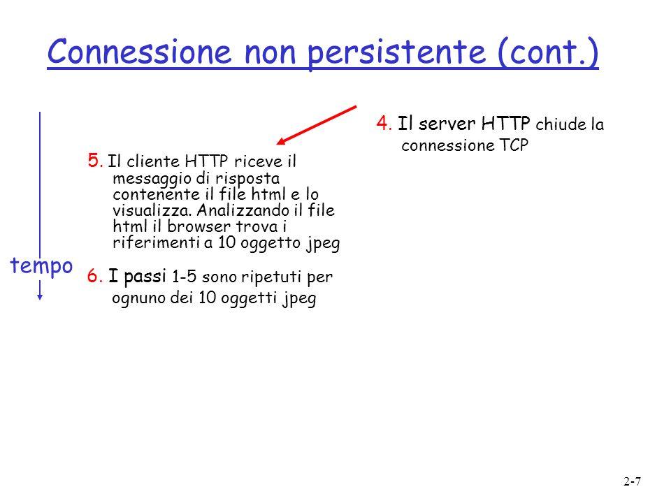 2-7 Connessione non persistente (cont.) 5. Il cliente HTTP riceve il messaggio di risposta contenente il file html e lo visualizza. Analizzando il fil