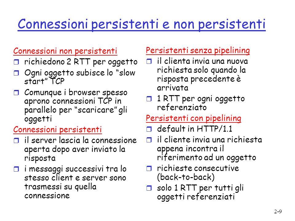 2-9 Connessioni persistenti e non persistenti Connessioni non persistenti r richiedono 2 RTT per oggetto r Ogni oggetto subisce lo slow start TCP r Co