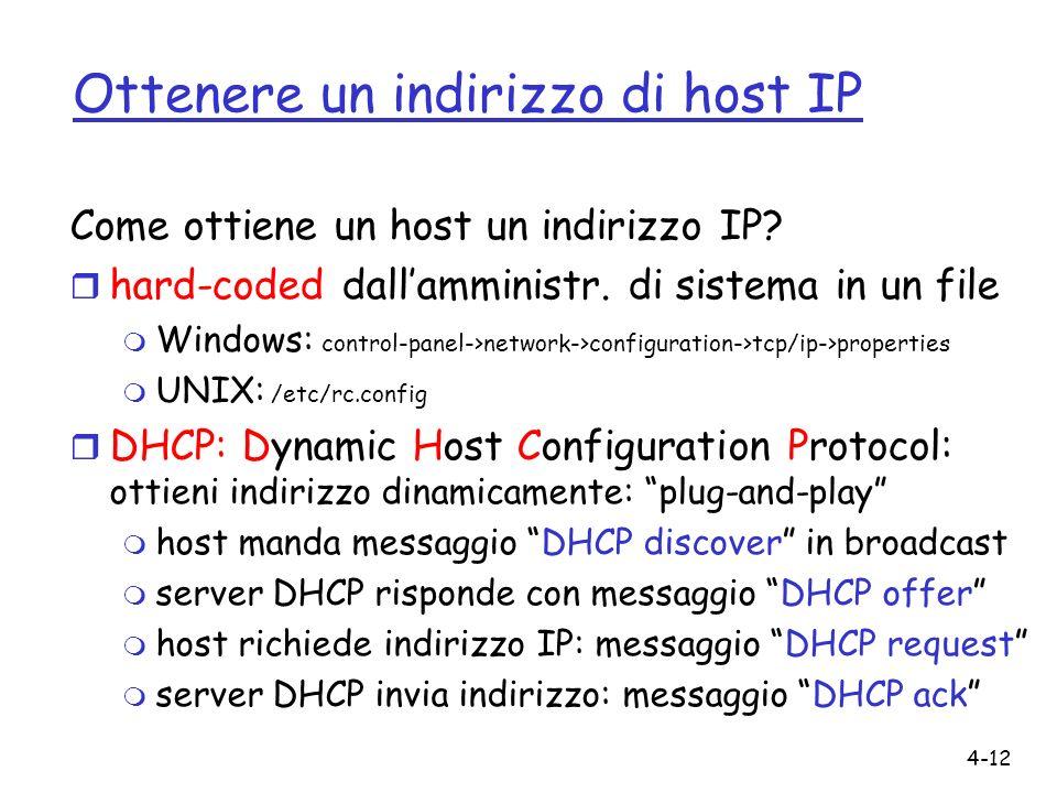 4-12 Ottenere un indirizzo di host IP Come ottiene un host un indirizzo IP? r hard-coded dallamministr. di sistema in un file m Windows: control-panel