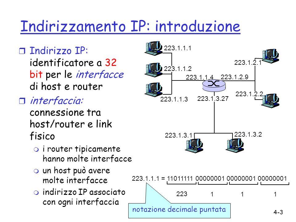 4-3 Indirizzamento IP: introduzione r Indirizzo IP: identificatore a 32 bit per le interfacce di host e router r interfaccia: connessione tra host/rou