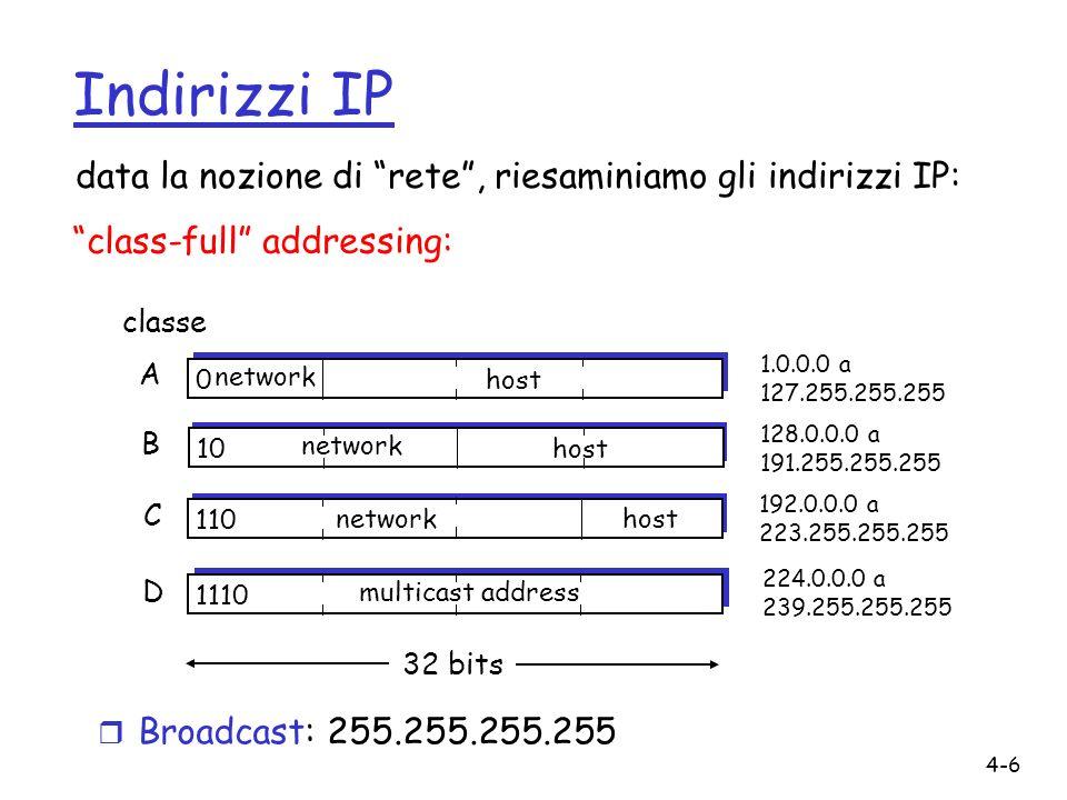 4-17 Frammentazione e riassemblaggio IP ID =x offset =0 fragflag =0 length =4020 ID =x offset =0 fragflag =1 length =1500 ID =x offset =1480 fragflag =1 length =1500 ID =x offset =2960 fragflag =0 length =1060 Un grande datagram genera diversi datagram più piccoli Esempio r datagram di 4000 byte r MTU = 1500 byte
