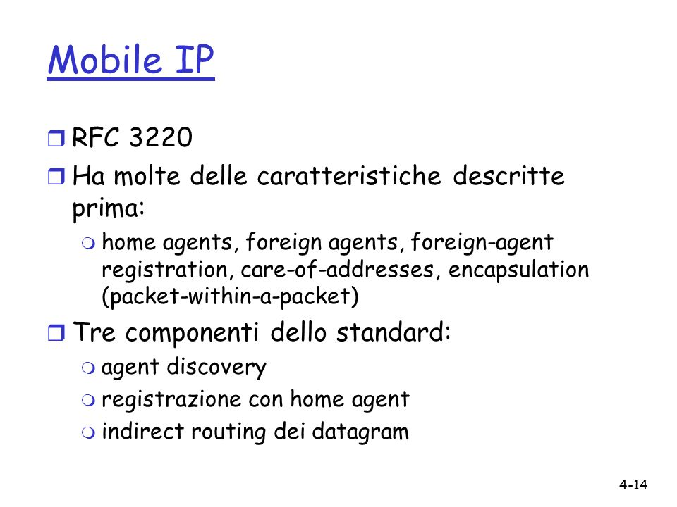 4-14 Mobile IP r RFC 3220 r Ha molte delle caratteristiche descritte prima: m home agents, foreign agents, foreign-agent registration, care-of-addresses, encapsulation (packet-within-a-packet) r Tre componenti dello standard: m agent discovery m registrazione con home agent m indirect routing dei datagram