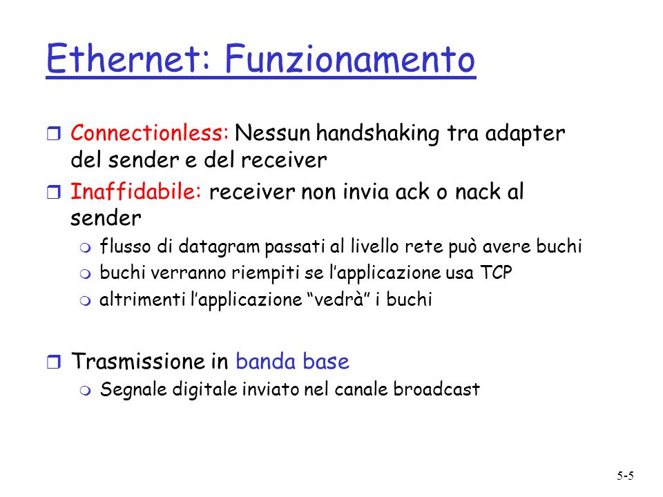 5-5 Ethernet: Funzionamento r Connectionless: Nessun handshaking tra adapter del sender e del receiver r Inaffidabile: receiver non invia ack o nack a