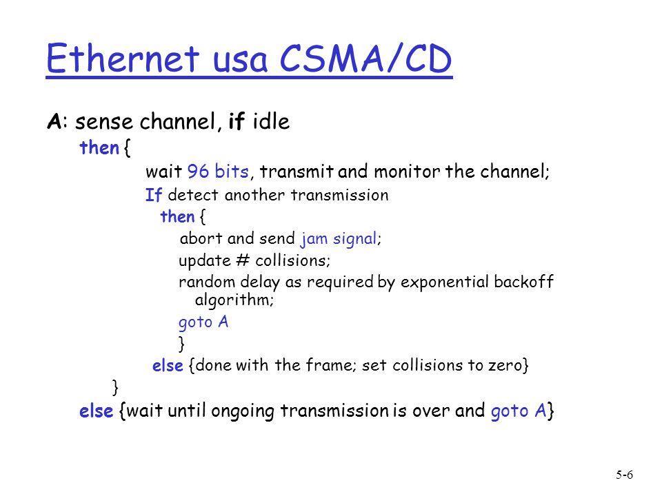 5-7 Ethernet usa CSMA/CD (cont.) Jam Signal: per essere sicuri che tutti i trasmettitori sono informati sulla collisione: 48 bit Exponential Backoff: r Obiettivo: adatta i tentativi di ritrasmissione alla stima del carico m heavy load: attesa random sarà più lunga r Algoritmo: dopo la m-esima collisione, ladapter sceglie un K a caso dal set {0,1,2,…,2 m -1}.