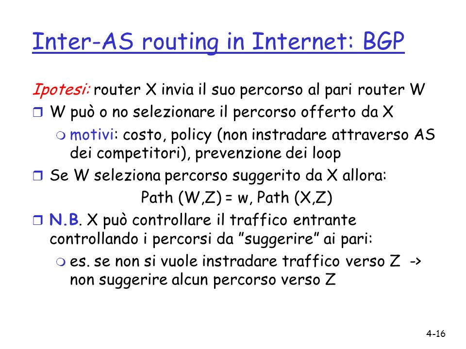 4-16 Inter-AS routing in Internet: BGP Ipotesi: router X invia il suo percorso al pari router W r W può o no selezionare il percorso offerto da X m motivi: costo, policy (non instradare attraverso AS dei competitori), prevenzione dei loop r Se W seleziona percorso suggerito da X allora: Path (W,Z) = w, Path (X,Z) r N.B.