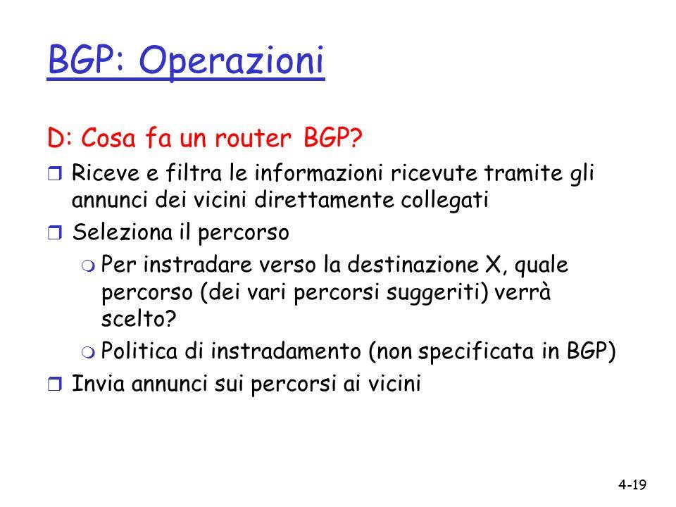 4-19 BGP: Operazioni D: Cosa fa un router BGP? r Riceve e filtra le informazioni ricevute tramite gli annunci dei vicini direttamente collegati r Sele