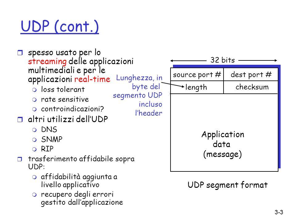 3-4 UDP checksum [RFC 1071] Sender: r tratta il contenuto del segmento come sequenze di interi a 16-bit r checksum: somma di tutte le parole a 16 bit del segmento (scartando ogni trabocco) e complemento a 1 del risultato r il sender pone il valore del checksum nel campo checksum dellUDP Receiver: r calcola il checksum del segmento ricevuto r controlla se il checksum calcolato è uguale a quello del campo checksum (111111111…): m NO – trovato errore m SI – nessun errore trovato (di solito) Obiettivo: scoprire gli errori (es., valore bit alterato) nel segmento trasmesso