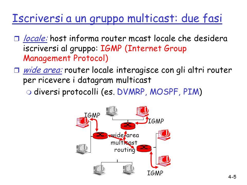 4-5 Iscriversi a un gruppo multicast: due fasi r locale: host informa router mcast locale che desidera iscriversi al gruppo: IGMP (Internet Group Management Protocol) r wide area: router locale interagisce con gli altri router per ricevere i datagram multicast m diversi protocolli (es.