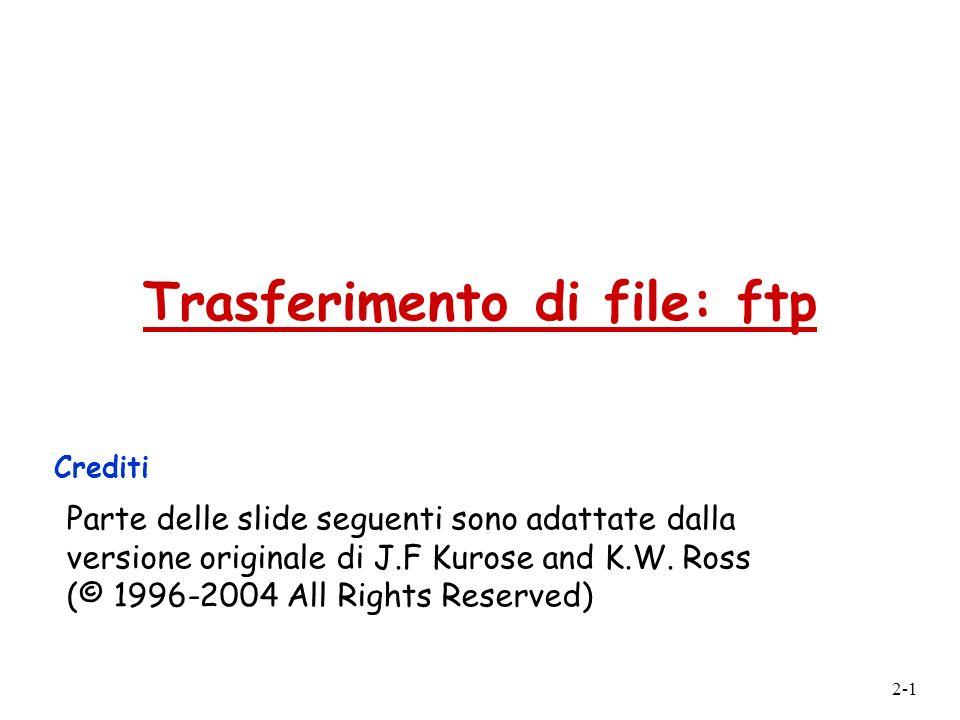 2-1 Trasferimento di file: ftp Crediti Parte delle slide seguenti sono adattate dalla versione originale di J.F Kurose and K.W. Ross (© 1996-2004 All