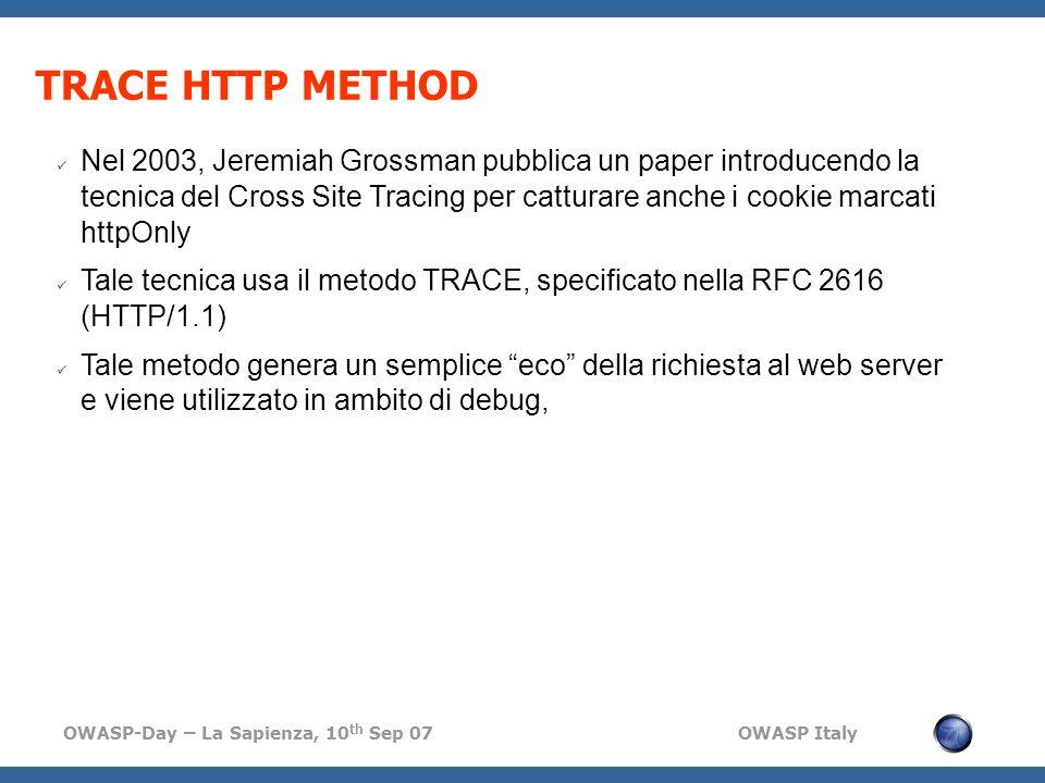 OWASP-Day – La Sapienza, 10 th Sep 07 OWASP Italy TRACE HTTP METHOD Nel 2003, Jeremiah Grossman pubblica un paper introducendo la tecnica del Cross Site Tracing per catturare anche i cookie marcati httpOnly Tale tecnica usa il metodo TRACE, specificato nella RFC 2616 (HTTP/1.1) Tale metodo genera un semplice eco della richiesta al web server e viene utilizzato in ambito di debug,