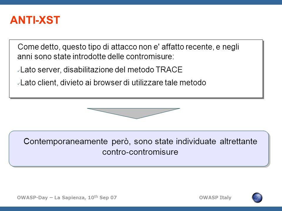 OWASP-Day – La Sapienza, 10 th Sep 07 OWASP Italy ANTI-XST Come detto, questo tipo di attacco non e affatto recente, e negli anni sono state introdotte delle contromisure: Lato server, disabilitazione del metodo TRACE Lato client, divieto ai browser di utilizzare tale metodo Contemporaneamente però, sono state individuate altrettante contro-contromisure