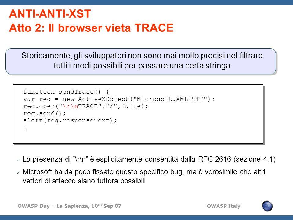 OWASP-Day – La Sapienza, 10 th Sep 07 OWASP Italy ANTI-ANTI-XST Atto 2: Il browser vieta TRACE Storicamente, gli sviluppatori non sono mai molto precisi nel filtrare tutti i modi possibili per passare una certa stringa function sendTrace() { var req = new ActiveXObject( Microsoft.XMLHTTP ); req.open( \r\nTRACE , / ,false); req.send(); alert(req.responseText); } La presenza di \r\n è esplicitamente consentita dalla RFC 2616 (sezione 4.1) Microsoft ha da poco fissato questo specifico bug, ma è verosimile che altri vettori di attacco siano tuttora possibili